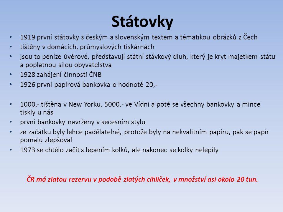Státovky 1919 první státovky s českým a slovenským textem a tématikou obrázků z Čech tištěny v domácích, průmyslových tiskárnách jsou to peníze úvěrové, představují státní stávkový dluh, který je kryt majetkem státu a poplatnou silou obyvatelstva 1928 zahájení činnosti ČNB 1926 první papírová bankovka o hodnotě 20,- 1000,- tištěna v New Yorku, 5000,- ve Vídni a poté se všechny bankovky a mince tiskly u nás první bankovky navrženy v secesním stylu ze začátku byly lehce padělatelné, protože byly na nekvalitním papíru, pak se papír pomalu zlepšoval 1973 se chtělo začít s lepením kolků, ale nakonec se kolky nelepily ČR má zlatou rezervu v podobě zlatých cihliček, v množství asi okolo 20 tun.