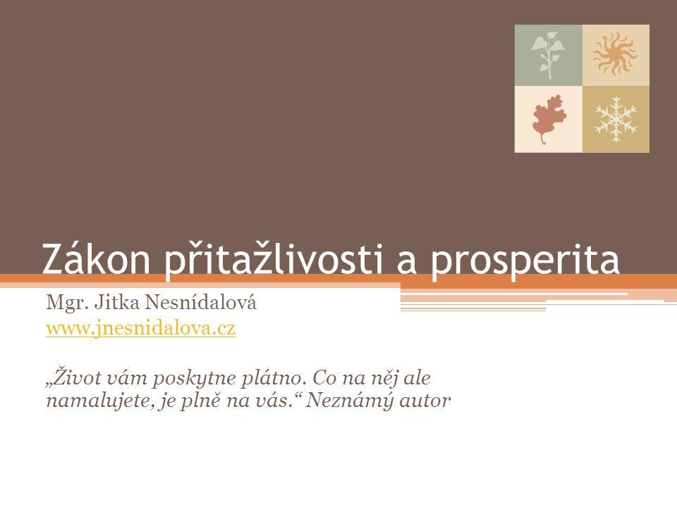 """Zákon přitažlivosti a prosperita Mgr. Jitka Nesnídalová www.jnesnidalova.cz """"Život vám poskytne plátno. Co na něj ale namalujete, je plně na vás."""" Nez"""