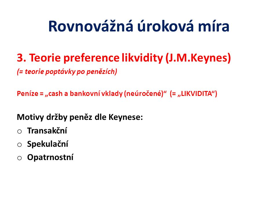 """Rovnovážná úroková míra 3. Teorie preference likvidity (J.M.Keynes) (= teorie poptávky po penězích) Peníze = """"cash a bankovní vklady (neúročené)"""" (= """""""