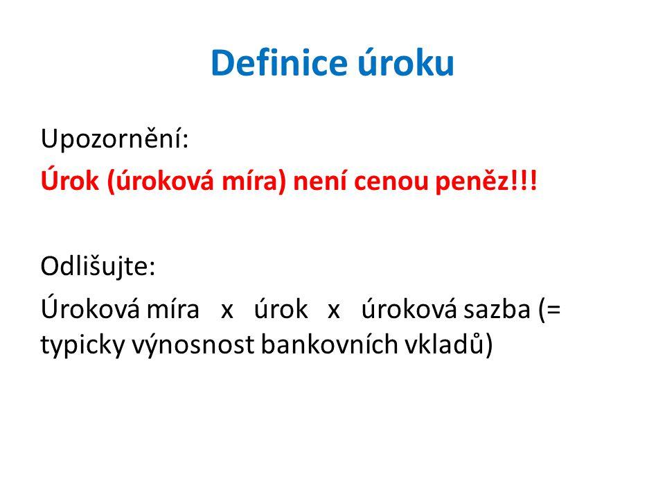 Definice úroku Upozornění: Úrok (úroková míra) není cenou peněz!!! Odlišujte: Úroková míra x úrok x úroková sazba (= typicky výnosnost bankovních vkla