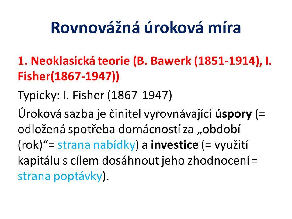 Rovnovážná úroková míra 1. Neoklasická teorie (B. Bawerk (1851-1914), I. Fisher(1867-1947)) Typicky: I. Fisher (1867-1947) Úroková sazba je činitel vy