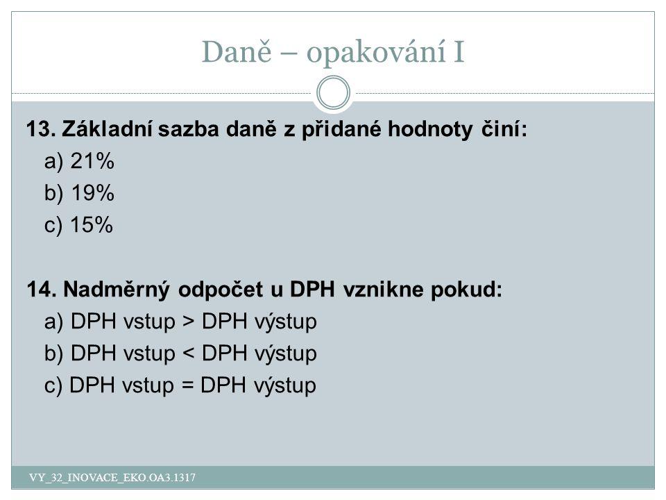 Daně – opakování I 13. Základní sazba daně z přidané hodnoty činí: a) 21% b) 19% c) 15% 14.