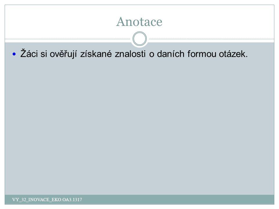 Anotace Žáci si ověřují získané znalosti o daních formou otázek. VY_32_INOVACE_EKO.OA3.1317
