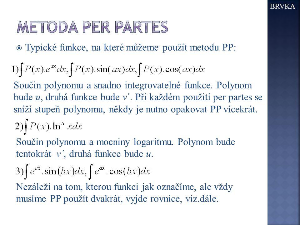  Typické funkce, na které můžeme použít metodu PP: BRVKA Součin polynomu a snadno integrovatelné funkce. Polynom bude u, druhá funkce bude v´. Při ka