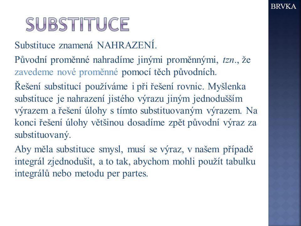 BRVKA Substituce znamená NAHRAZENÍ. Původní proměnné nahradíme jinými proměnnými, tzn., že zavedeme nové proměnné pomocí těch původních. Řešení substi