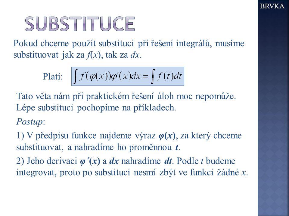BRVKA Pokud chceme použít substituci při řešení integrálů, musíme substituovat jak za f(x), tak za dx. Platí: Tato věta nám při praktickém řešení úloh