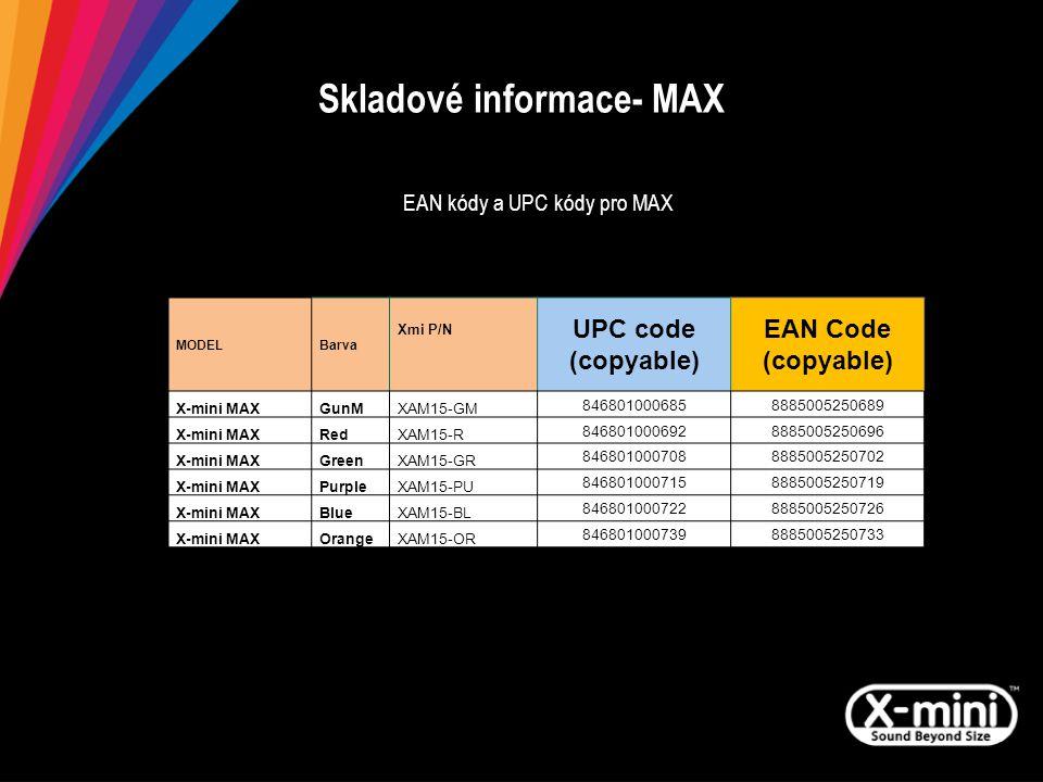 Skladové informace- MAX EAN kódy a UPC kódy pro MAX MODELBarva Xmi P/N UPC code (copyable) EAN Code (copyable) X-mini MAXGunMXAM15-GM 8468010006858885005250689 X-mini MAXRedXAM15-R 8468010006928885005250696 X-mini MAXGreenXAM15-GR 8468010007088885005250702 X-mini MAXPurpleXAM15-PU 8468010007158885005250719 X-mini MAXBlueXAM15-BL 8468010007228885005250726 X-mini MAXOrangeXAM15-OR 8468010007398885005250733