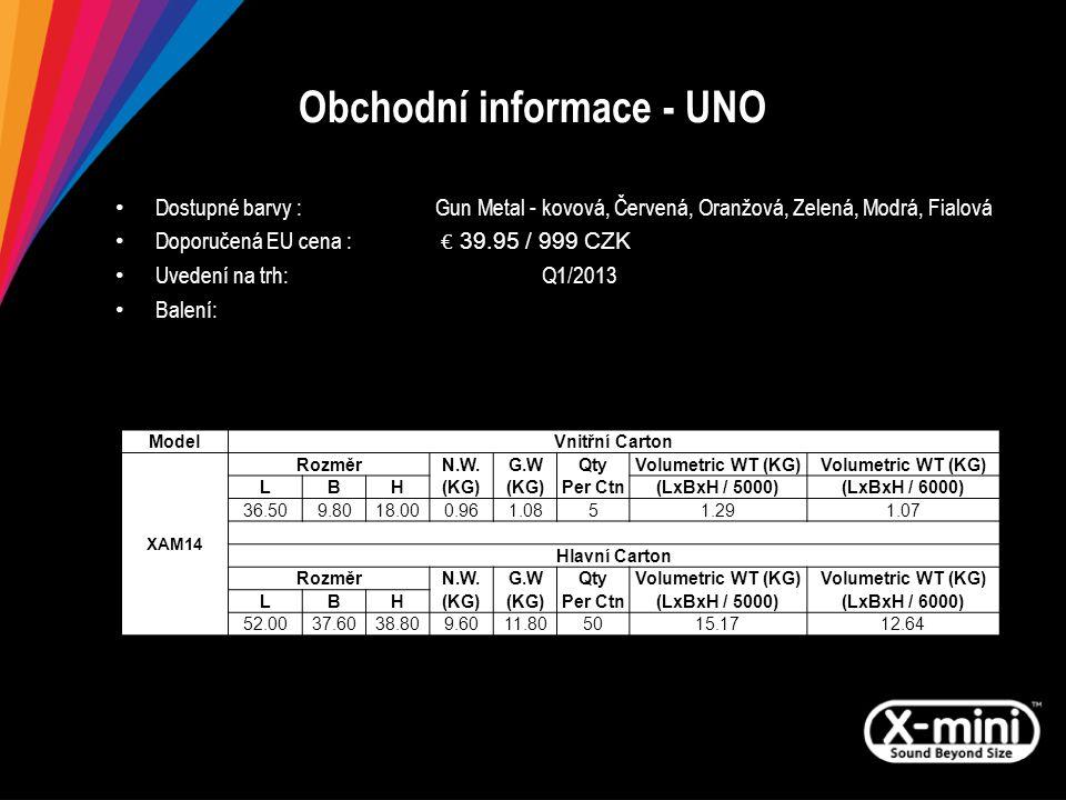 Obchodní informace - UNO Dostupné barvy : Gun Metal - kovová, Červená, Oranžová, Zelená, Modrá, Fialová Doporučená EU cena : € 39.95 / 999 CZK Uvedení na trh: Q1/2013 Balení: ModelVnitřní Carton XAM14 RozměrN.W.G.WQtyVolumetric WT (KG) LBH(KG) Per Ctn(LxBxH / 5000)(LxBxH / 6000) 36.509.8018.000.961.0851.291.07 Hlavní Carton RozměrN.W.G.WQtyVolumetric WT (KG) LBH(KG) Per Ctn(LxBxH / 5000)(LxBxH / 6000) 52.0037.6038.809.6011.805015.1712.64