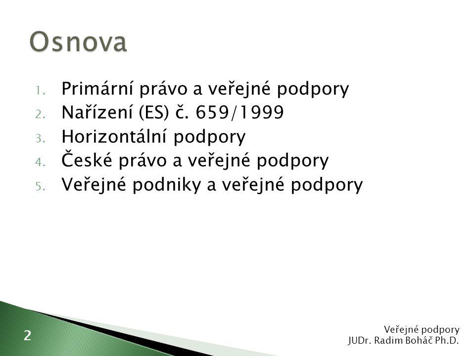 1. Primární právo a veřejné podpory 2. Nařízení (ES) č. 659/1999 3. Horizontální podpory 4. České právo a veřejné podpory 5. Veřejné podniky a veřejné