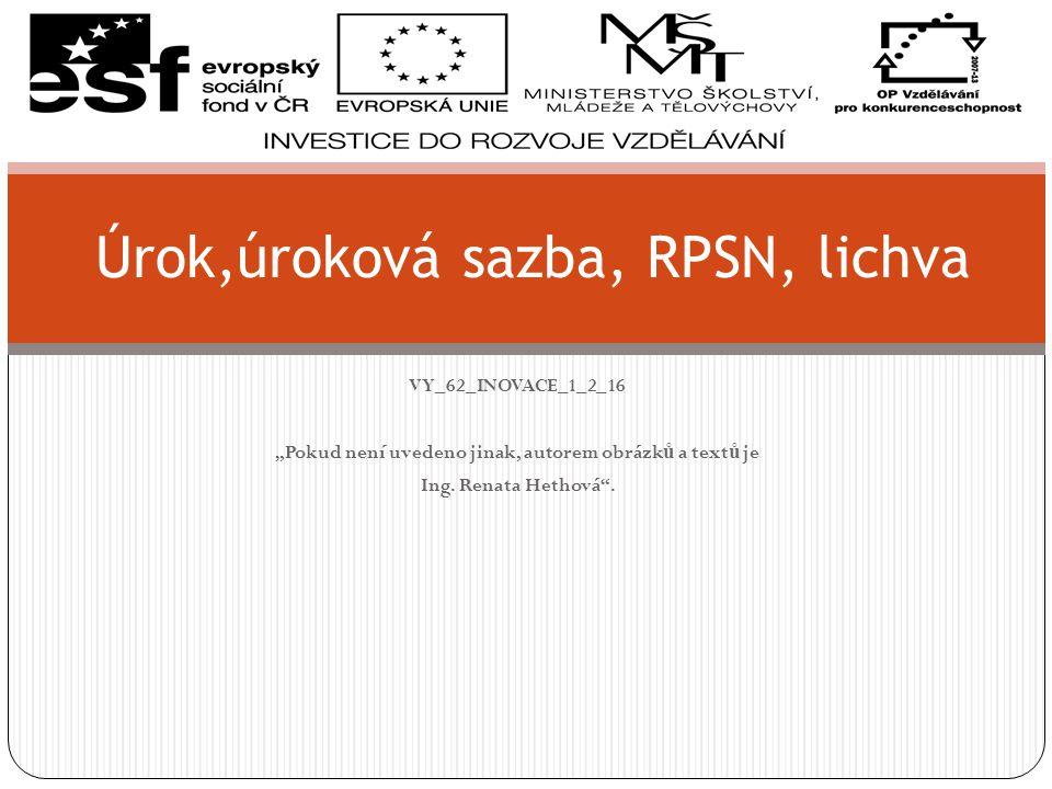 """VY_62_INOVACE_1_2_16 """"Pokud není uvedeno jinak, autorem obrázk ů a text ů je Ing. Renata Hethová"""". Úrok,úroková sazba, RPSN, lichva"""
