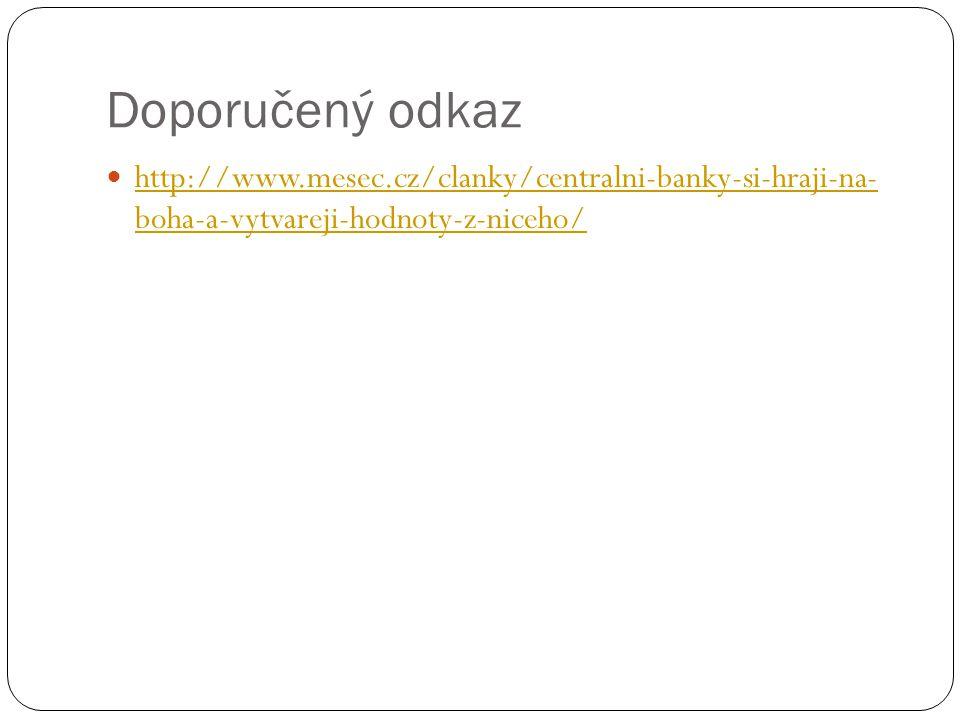Doporučený odkaz http://www.mesec.cz/clanky/centralni-banky-si-hraji-na- boha-a-vytvareji-hodnoty-z-niceho/ http://www.mesec.cz/clanky/centralni-banky