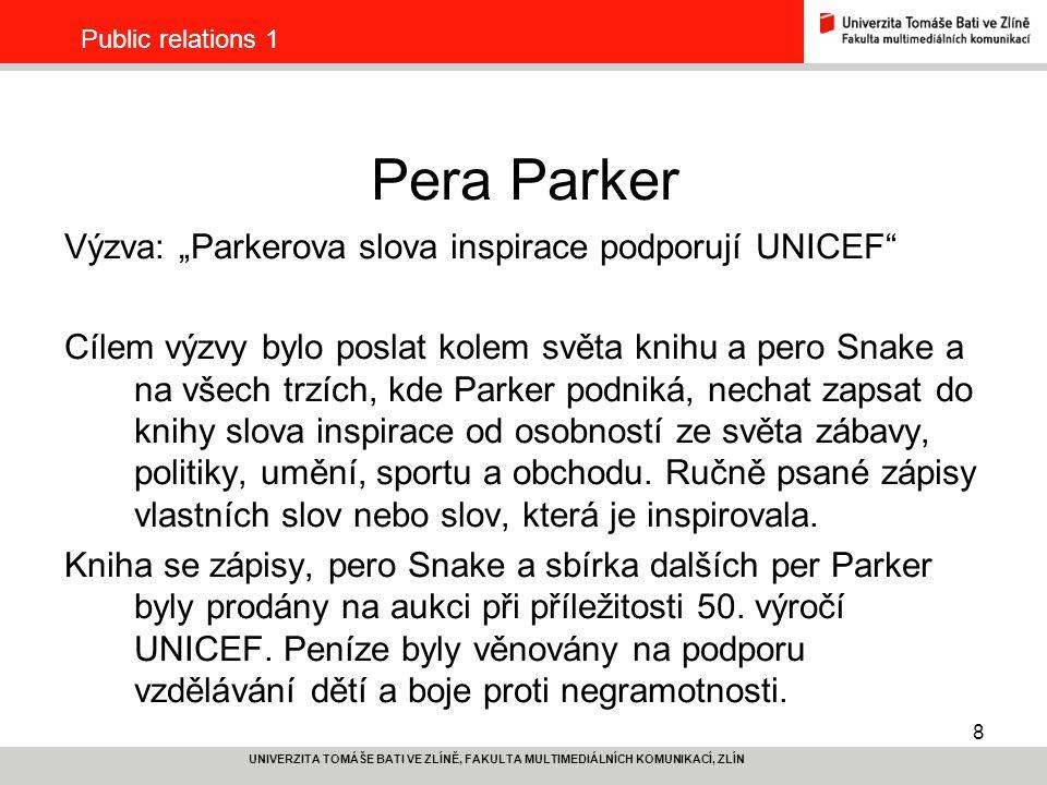 """9 UNIVERZITA TOMÁŠE BATI VE ZLÍNĚ, FAKULTA MULTIMEDIÁLNÍCH KOMUNIKACÍ, ZLÍN Public relations 1 Pera Parker Projekt: Přesvědčení fondu UNICEF ke spolupráci Sestavení seznamu osobností Zajištění partnera pro kurýrní službu Vyhlášení Výzvy a uvedení knihy a pera """"na cestu (mediální podpora) Fotodokumentace při zápisech osobností Publicita zápisů v místních médiích Slavnostní uvítání knihy a pera (mediální podpora) Zajištění aukce Vyhodnocení"""