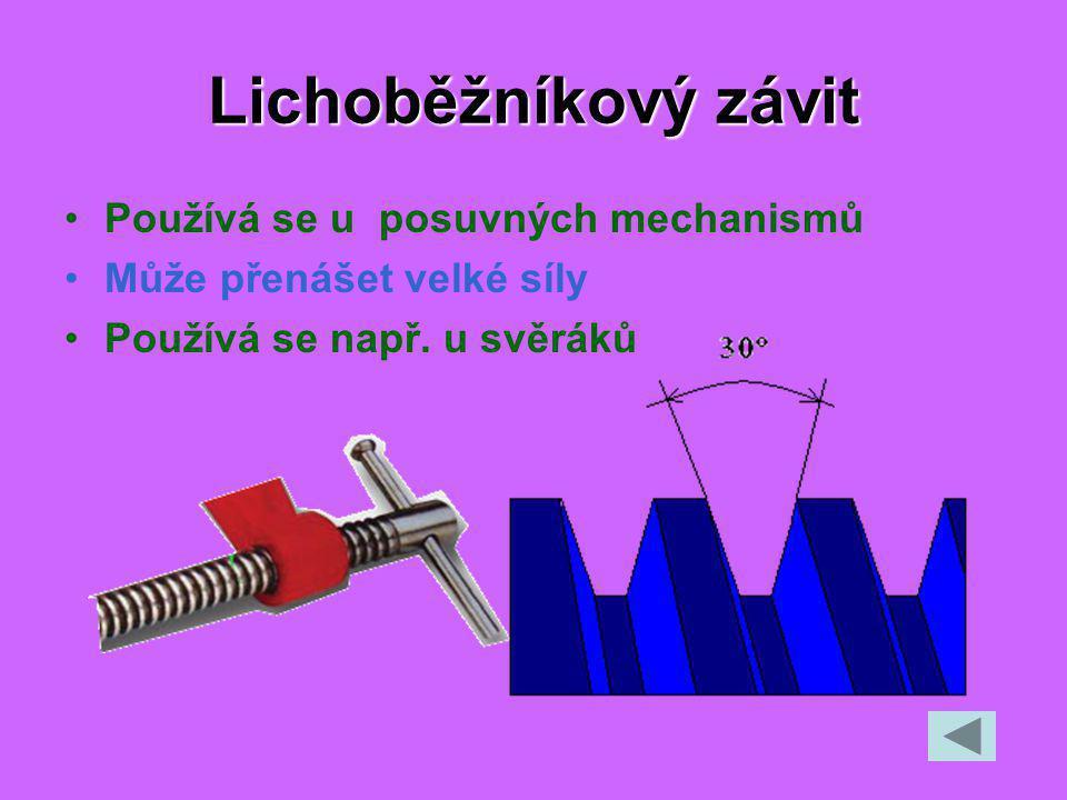 Lichoběžníkový závit Používá se u posuvných mechanismů Může přenášet velké síly Používá se např.