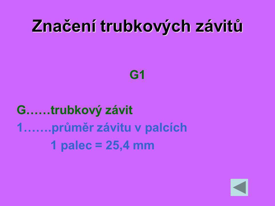 Značení trubkových závitů G1 G……trubkový závit 1…….průměr závitu v palcích 1 palec = 25,4 mm