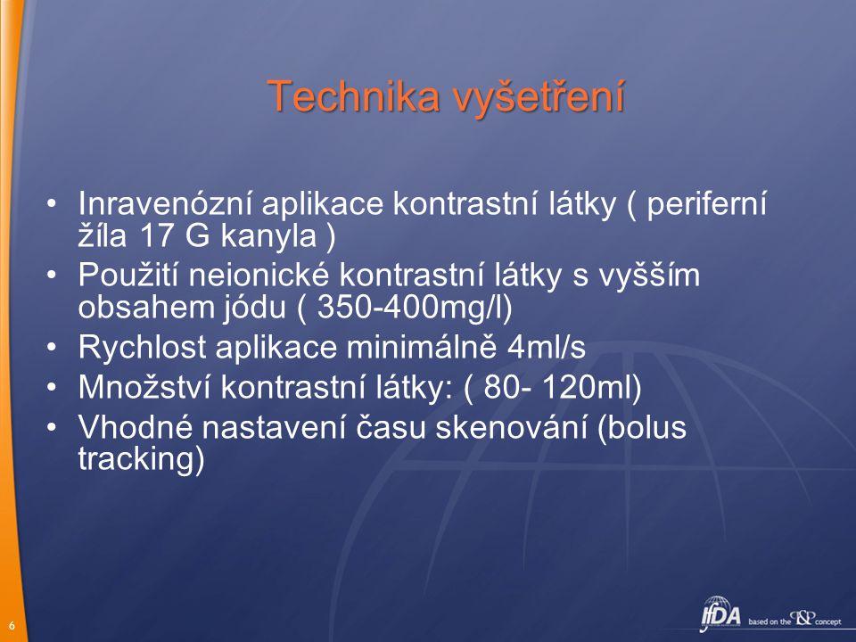 6 Technika vyšetření Inravenózní aplikace kontrastní látky ( periferní žíla 17 G kanyla ) Použití neionické kontrastní látky s vyšším obsahem jódu ( 3
