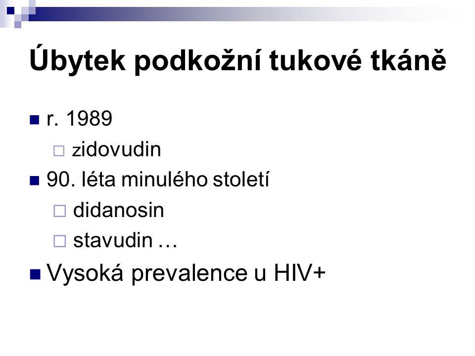 Úbytek podkožní tukové tkáně r. 1989  z idovudin 90. léta minulého století  didanosin  stavudin … Vysoká prevalence u HIV+