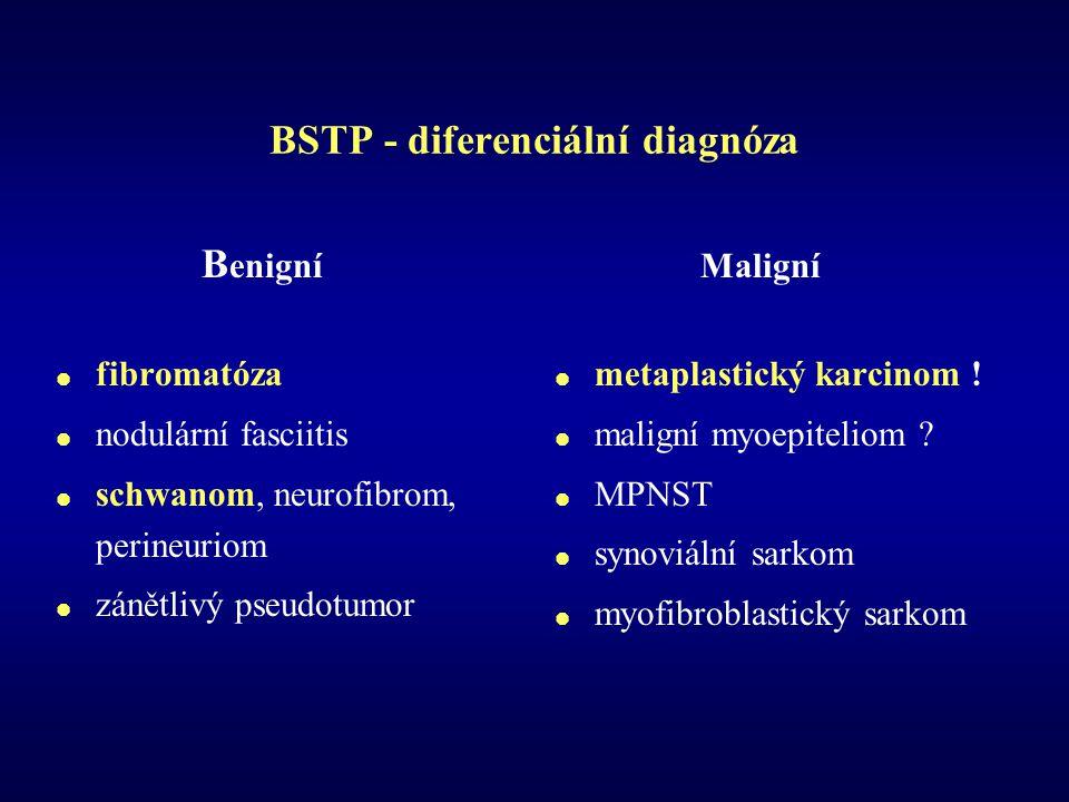 BSTP - diferenciální diagnóza B enigní  fibromatóza  nodulární fasciitis  schwanom, neurofibrom, perineuriom  zánětlivý pseudotumor Maligní  metaplastický karcinom .