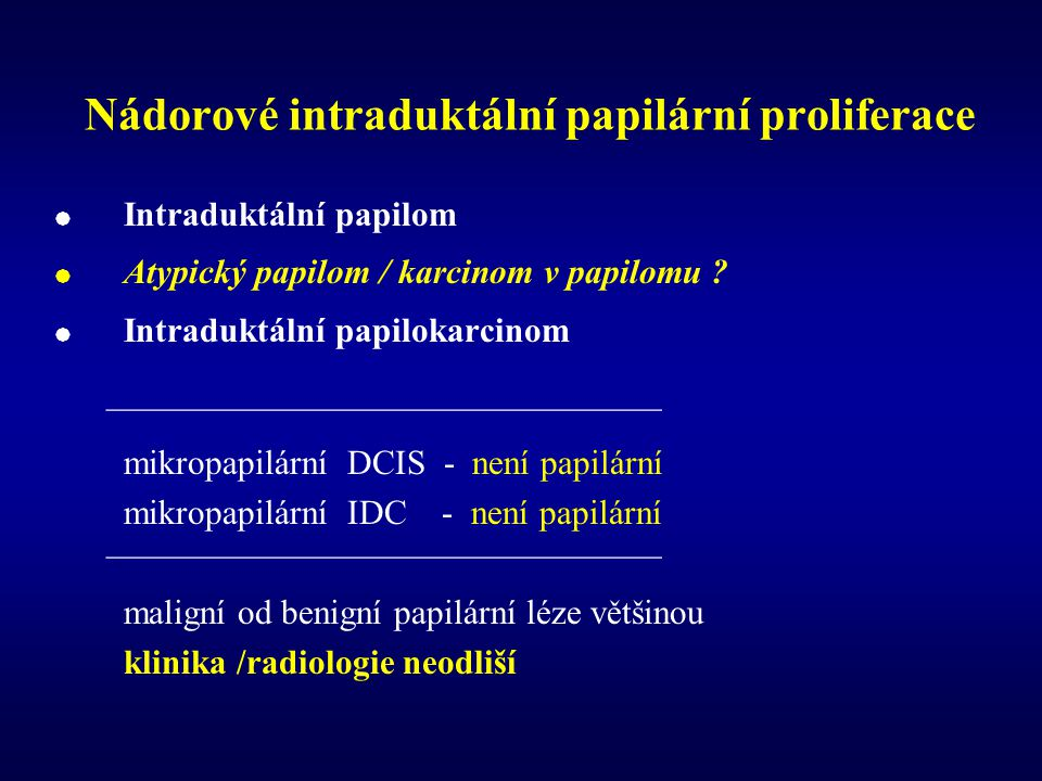 Nádorové intraduktální papilární proliferace  Intraduktální papilom  Atypický papilom / karcinom v papilomu .