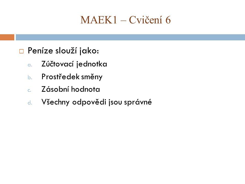  Peníze slouží jako: a. Zúčtovací jednotka b. Prostředek směny c. Zásobní hodnota d. Všechny odpovědi jsou správné MAEK1 – Cvičení 6