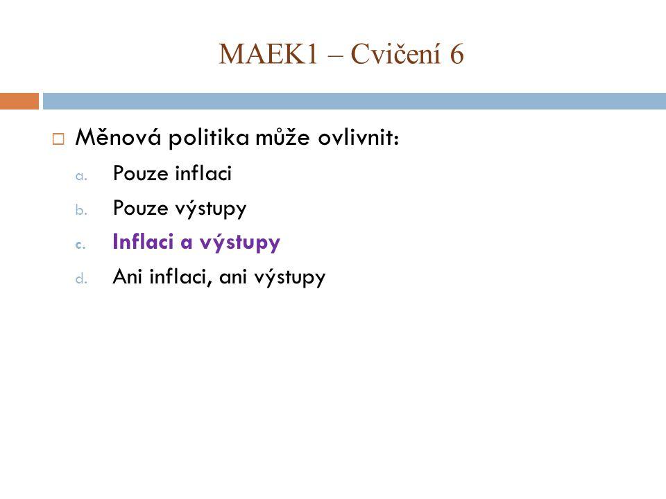  Měnová politika může ovlivnit: a. Pouze inflaci b. Pouze výstupy c. Inflaci a výstupy d. Ani inflaci, ani výstupy MAEK1 – Cvičení 6