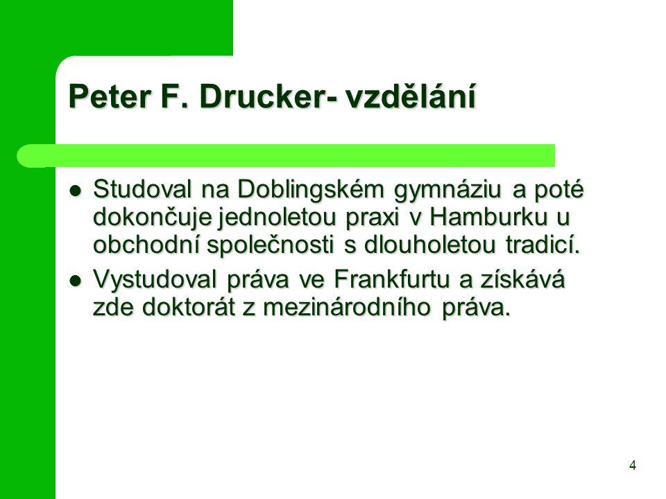 Peter F. Drucker- vzdělání Studoval na Doblingském gymnáziu a poté dokončuje jednoletou praxi v Hamburku u obchodní společnosti s dlouholetou tradicí.