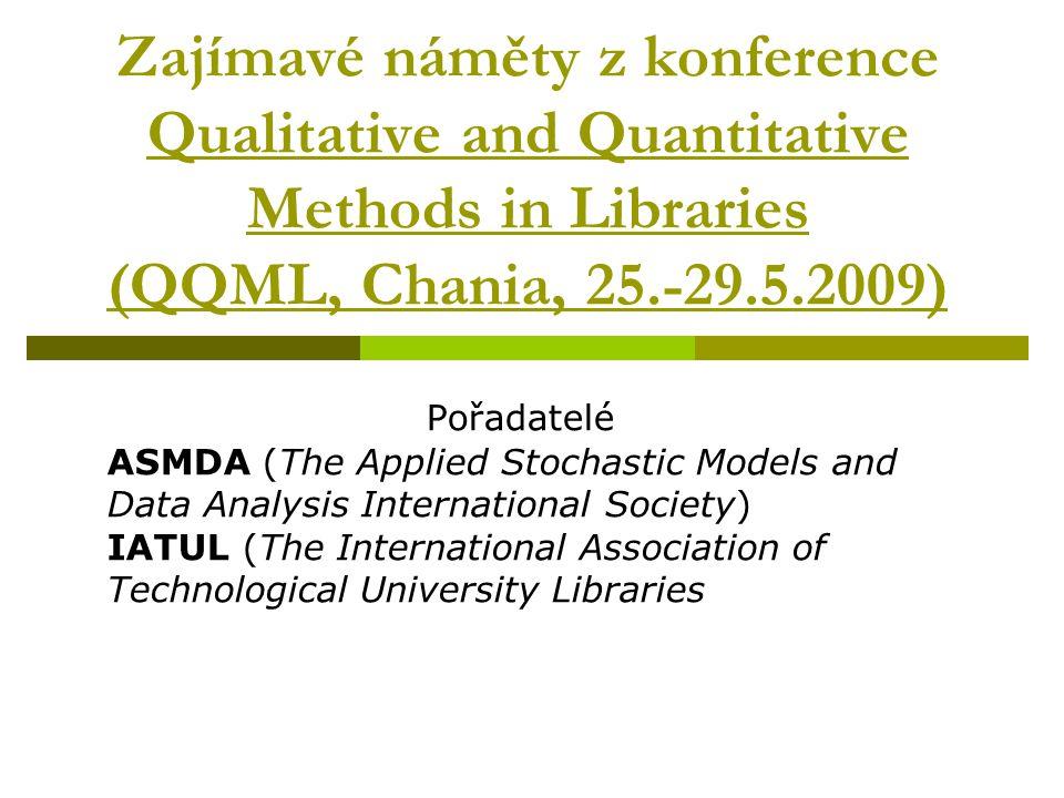 Zajímavé náměty z konference Qualitative and Quantitative Methods in Libraries (QQML, Chania, 25.-29.5.2009) Pořadatelé ASMDA (The Applied Stochastic