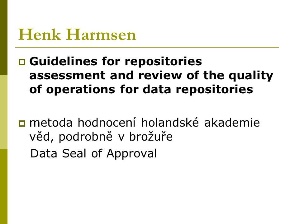 Henk Harmsen  Guidelines for repositories assessment and review of the quality of operations for data repositories  metoda hodnocení holandské akademie věd, podrobně v brožuře Data Seal of Approval