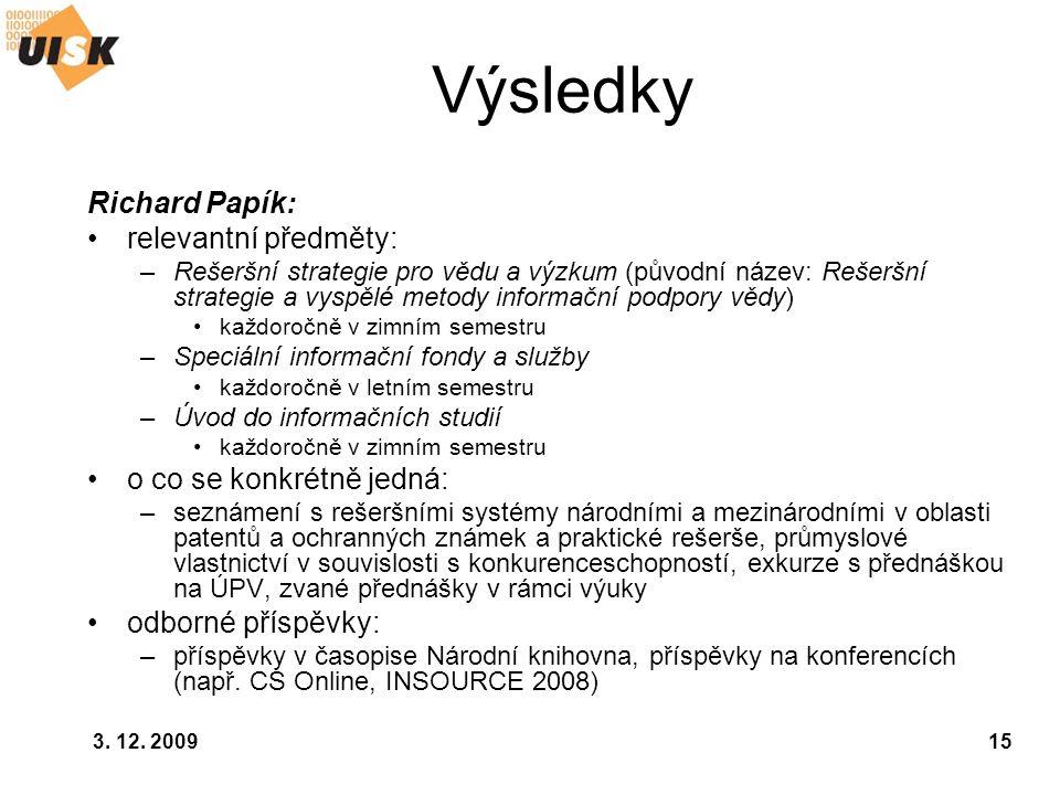 3. 12. 200915 Výsledky Richard Papík: relevantní předměty: –Rešeršní strategie pro vědu a výzkum (původní název: Rešeršní strategie a vyspělé metody i