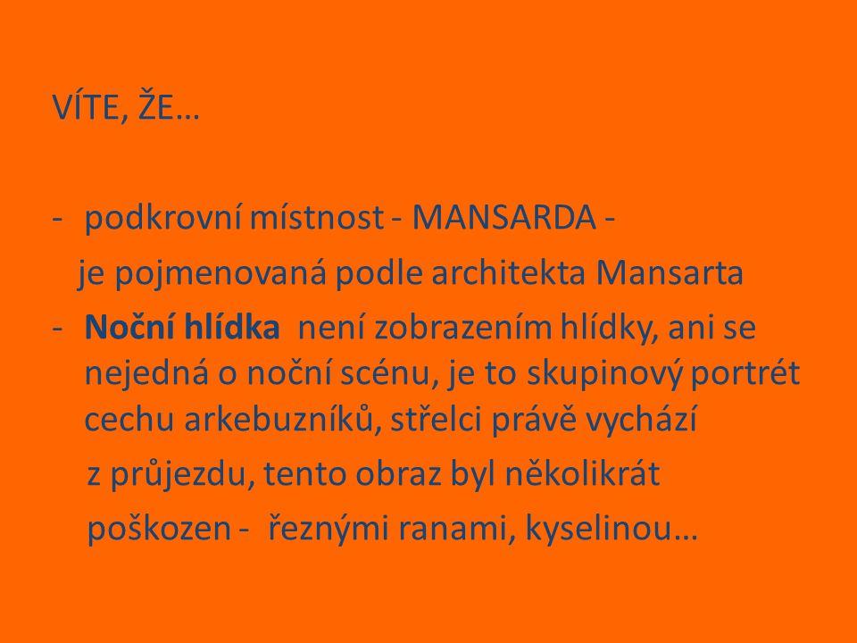 VÍTE, ŽE… -podkrovní místnost - MANSARDA - je pojmenovaná podle architekta Mansarta -Noční hlídka není zobrazením hlídky, ani se nejedná o noční scénu