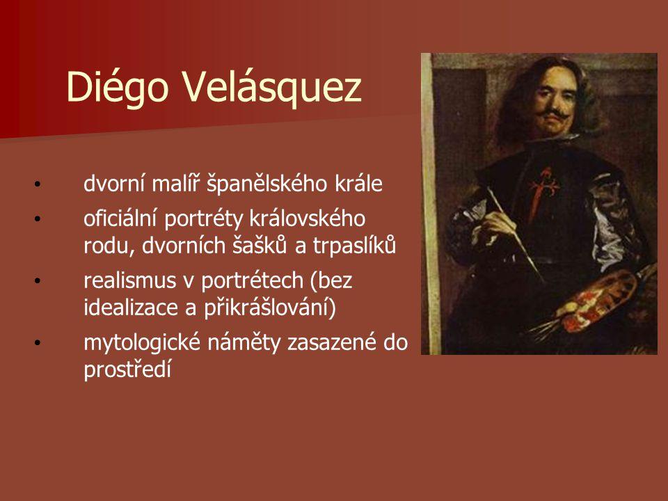 Diégo Velásquez dvorní malíř španělského krále oficiální portréty královského rodu, dvorních šašků a trpaslíků realismus v portrétech (bez idealizace a přikrášlování) mytologické náměty zasazené do prostředí