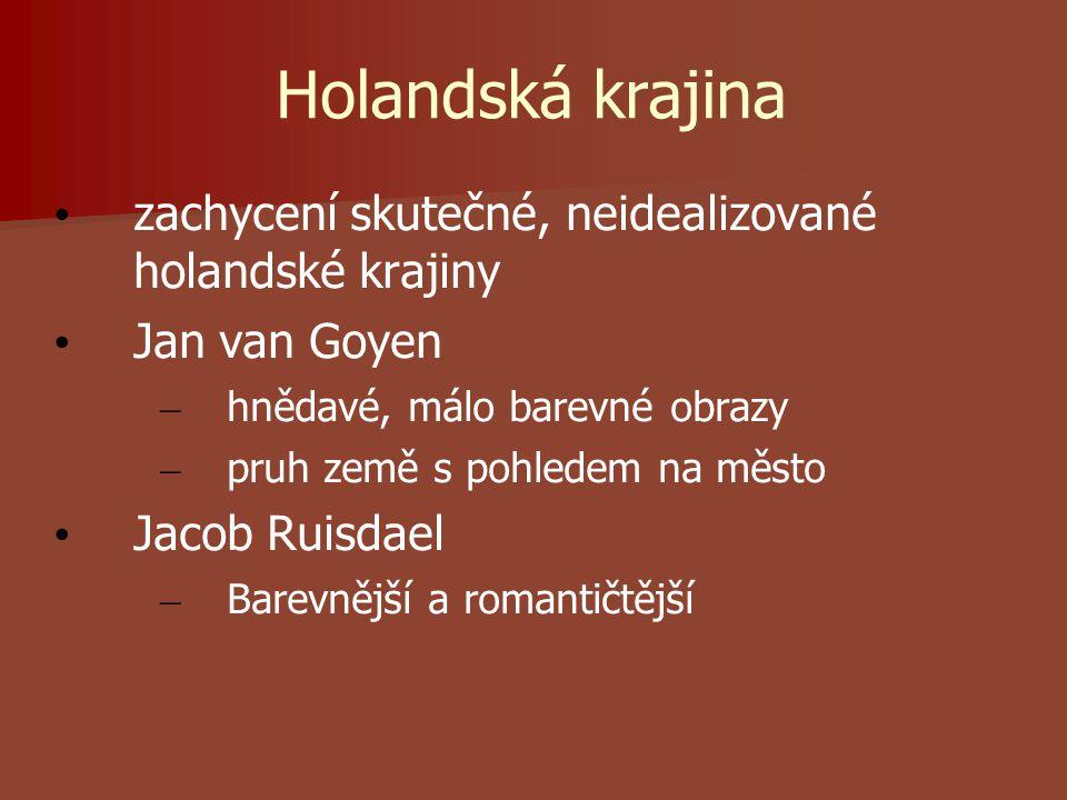 Holandská krajina zachycení skutečné, neidealizované holandské krajiny Jan van Goyen – hnědavé, málo barevné obrazy – pruh země s pohledem na město Jacob Ruisdael – Barevnější a romantičtější