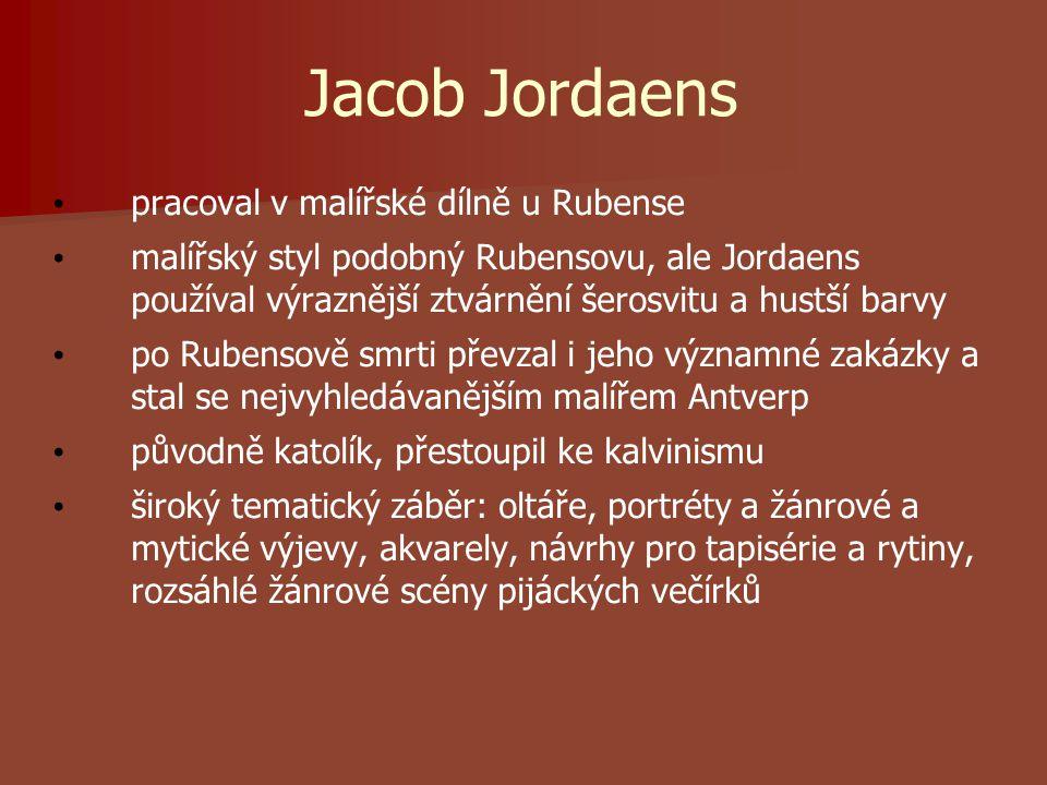 Jacob Jordaens pracoval v malířské dílně u Rubense malířský styl podobný Rubensovu, ale Jordaens používal výraznější ztvárnění šerosvitu a hustší barvy po Rubensově smrti převzal i jeho významné zakázky a stal se nejvyhledávanějším malířem Antverp původně katolík, přestoupil ke kalvinismu široký tematický záběr: oltáře, portréty a žánrové a mytické výjevy, akvarely, návrhy pro tapisérie a rytiny, rozsáhlé žánrové scény pijáckých večírků