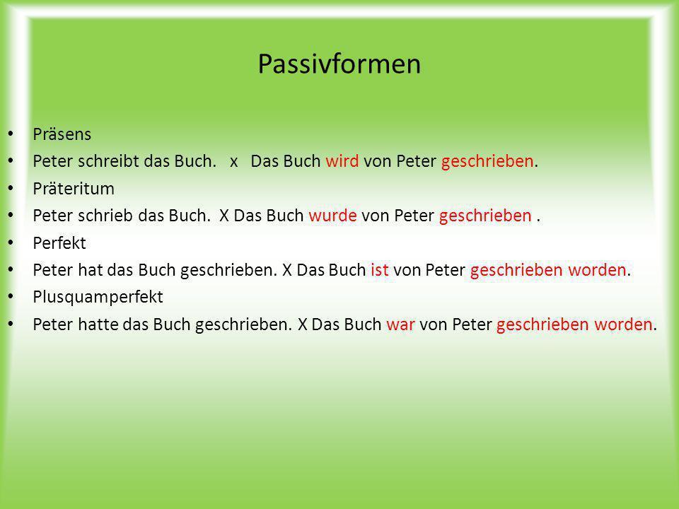 Passivformen Präsens Peter schreibt das Buch. x Das Buch wird von Peter geschrieben. Präteritum Peter schrieb das Buch. X Das Buch wurde von Peter ges
