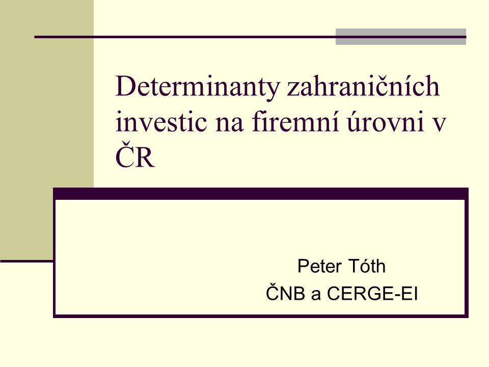 Determinanty zahraničních investic na firemní úrovni v ČR Peter Tóth ČNB a CERGE-EI