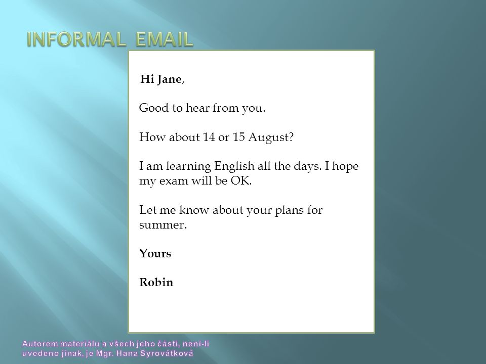 Hi Jane, Good to hear from you. How about 14 or 15 August.