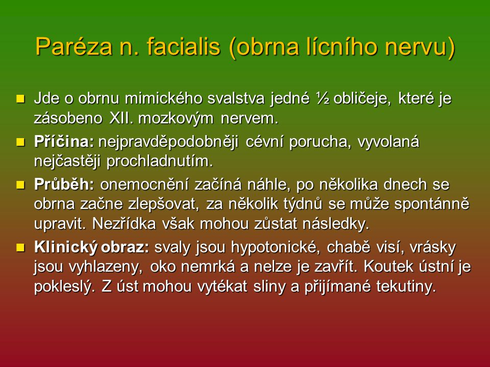 Paréza n. facialis (obrna lícního nervu) Jde o obrnu mimického svalstva jedné ½ obličeje, které je zásobeno XII. mozkovým nervem. Jde o obrnu mimickéh