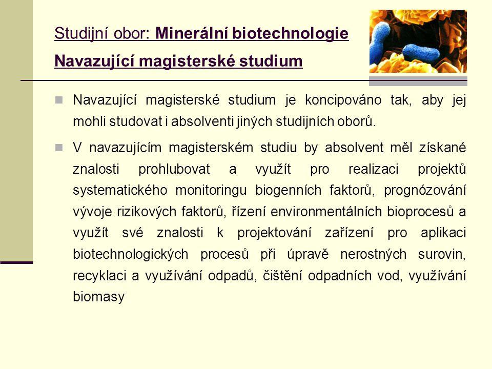Studijní obor: Minerální biotechnologie Navazující magisterské studium Navazující magisterské studium je koncipováno tak, aby jej mohli studovat i absolventi jiných studijních oborů.