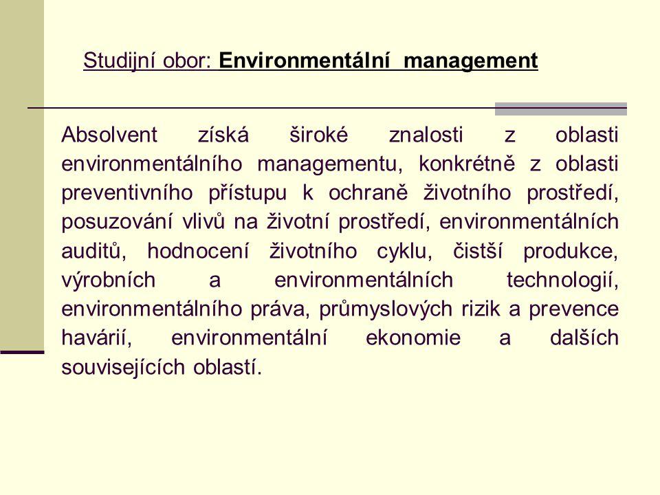Absolvent získá široké znalosti z oblasti environmentálního managementu, konkrétně z oblasti preventivního přístupu k ochraně životního prostředí, posuzování vlivů na životní prostředí, environmentálních auditů, hodnocení životního cyklu, čistší produkce, výrobních a environmentálních technologií, environmentálního práva, průmyslových rizik a prevence havárií, environmentální ekonomie a dalších souvisejících oblastí.