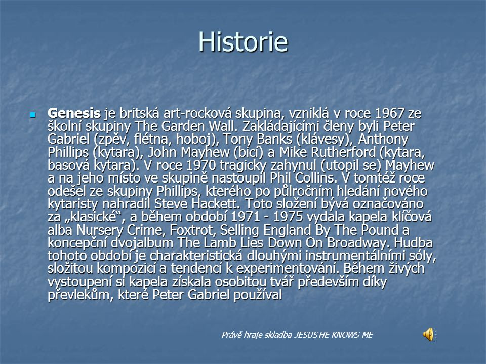 Historie Genesis je britská art-rocková skupina, vzniklá v roce 1967 ze školní skupiny The Garden Wall. Zakládajícími členy byli Peter Gabriel (zpěv,