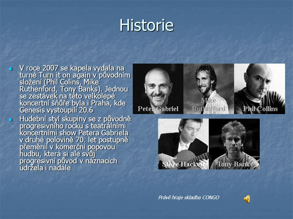 Historie V roce 2007 se kapela vydala na turné Turn it on again v původním složení (Phil Colins, Mike Ruthenford, Tony Banks).