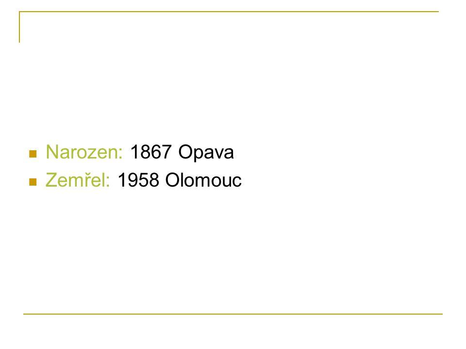 Narozen: 1867 Opava Zemřel: 1958 Olomouc