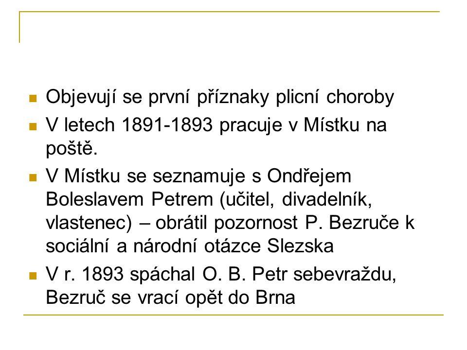 Objevují se první příznaky plicní choroby V letech 1891-1893 pracuje v Místku na poště. V Místku se seznamuje s Ondřejem Boleslavem Petrem (učitel, di