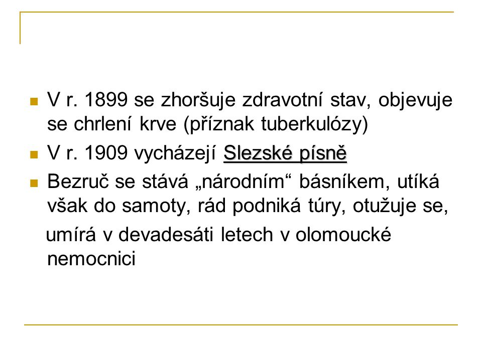 """V r. 1899 se zhoršuje zdravotní stav, objevuje se chrlení krve (příznak tuberkulózy) Slezské písně V r. 1909 vycházejí Slezské písně Bezruč se stává """""""