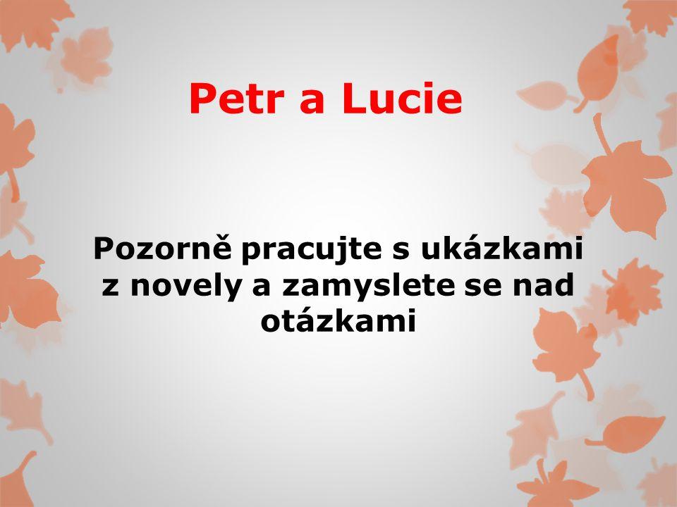 Petr a Lucie Pozorně pracujte s ukázkami z novely a zamyslete se nad otázkami