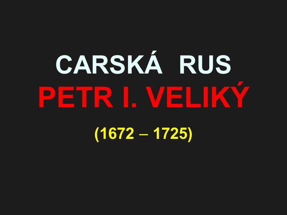CARSKÁ RUS PETR I. VELIKÝ (1672 – 1725)