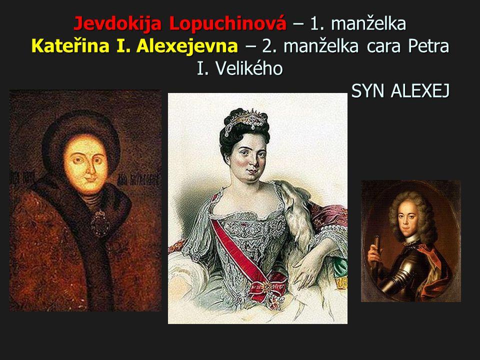 Jevdokija Lopuchinová – 1. manželka Kateřina I. Alexejevna – 2. manželka cara Petra I. Velikého SYN ALEXEJ
