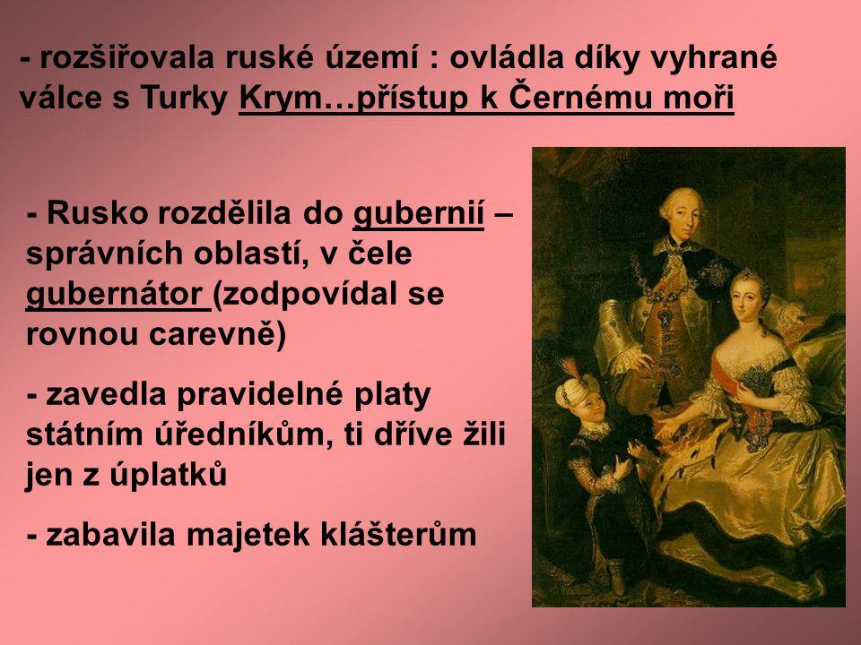 - rozšiřovala ruské území : ovládla díky vyhrané válce s Turky Krym…přístup k Černému moři - Rusko rozdělila do gubernií – správních oblastí, v čele g