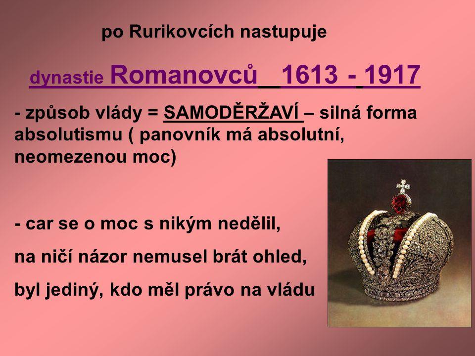 po Rurikovcích nastupuje dynastie Romanovců 1613 - 1917 - způsob vlády = SAMODĚRŽAVÍ – silná forma absolutismu ( panovník má absolutní, neomezenou moc