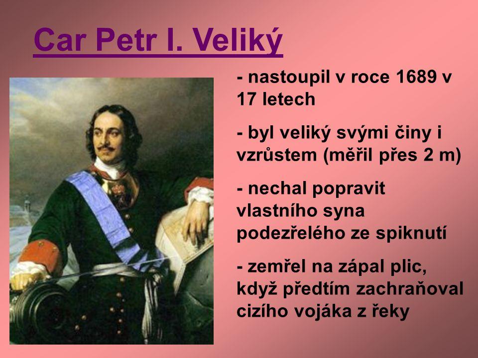 Car Petr I. Veliký - nastoupil v roce 1689 v 17 letech - byl veliký svými činy i vzrůstem (měřil přes 2 m) - nechal popravit vlastního syna podezřeléh