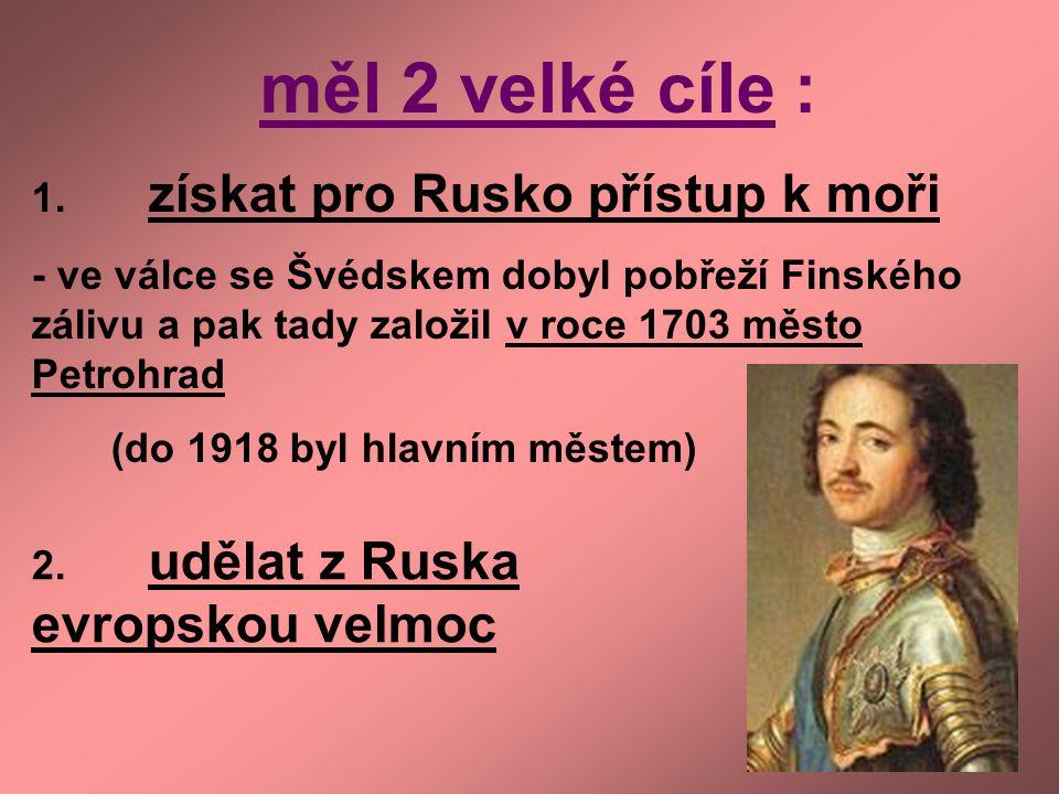 měl 2 velké cíle : 1. získat pro Rusko přístup k moři - ve válce se Švédskem dobyl pobřeží Finského zálivu a pak tady založil v roce 1703 město Petroh